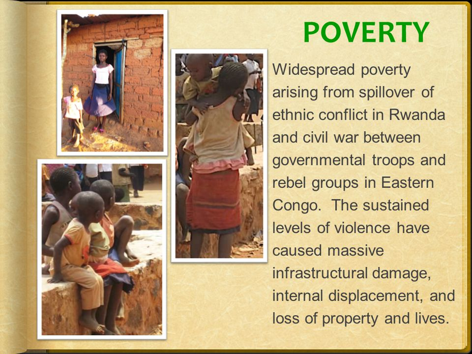 POVERTY Widespread poverty arising from spillover of ethnic conflict in Rwanda and civil war between governmental troops and rebel groups in Eastern Congo.