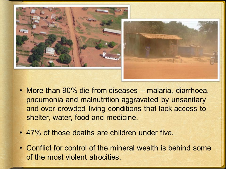  More than 90% die from diseases – malaria, diarrhoea, pneumonia and malnutrition aggravated by unsanitary and over-crowded living conditions that lack access to shelter, water, food and medicine.