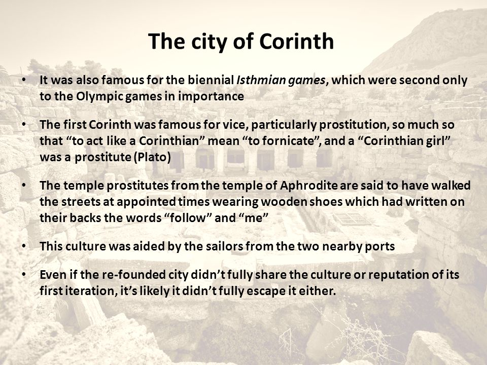 It was also famous for the biennial Isthmian games, which were second only to the Olympic games in importance The first Corinth was famous for vice, particularly prostitution, so much so that to act like a Corinthian mean to fornicate , and a Corinthian girl was a prostitute (Plato) The temple prostitutes from the temple of Aphrodite are said to have walked the streets at appointed times wearing wooden shoes which had written on their backs the words follow and me This culture was aided by the sailors from the two nearby ports Even if the re-founded city didn't fully share the culture or reputation of its first iteration, it's likely it didn't fully escape it either.