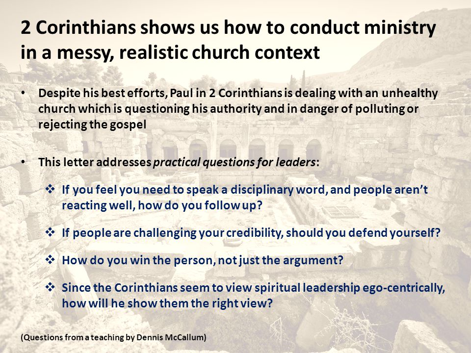 2 Corinthians shows us how to conduct ministry in a messy, realistic church context Despite his best efforts, Paul in 2 Corinthians is dealing with an unhealthy church which is questioning his authority and in danger of polluting or rejecting the gospel This letter addresses practical questions for leaders:  If you feel you need to speak a disciplinary word, and people aren't reacting well, how do you follow up.