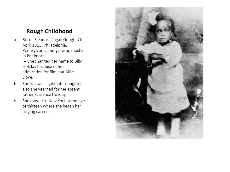 Rough Childhood a.Born - Eleanora Fagan Gough, 7th April 1915, Philadelphia, Pennsylvania, but grew up mostly in Baltimore.
