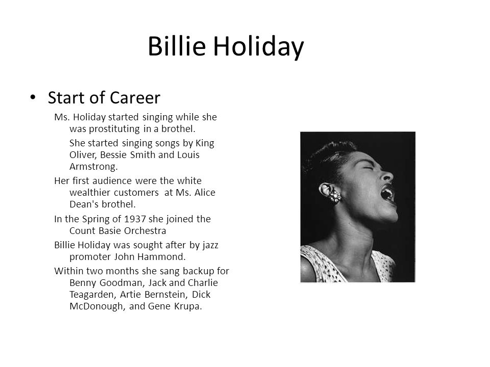 Billie Holiday Start of Career Ms.Holiday started singing while she was prostituting in a brothel.