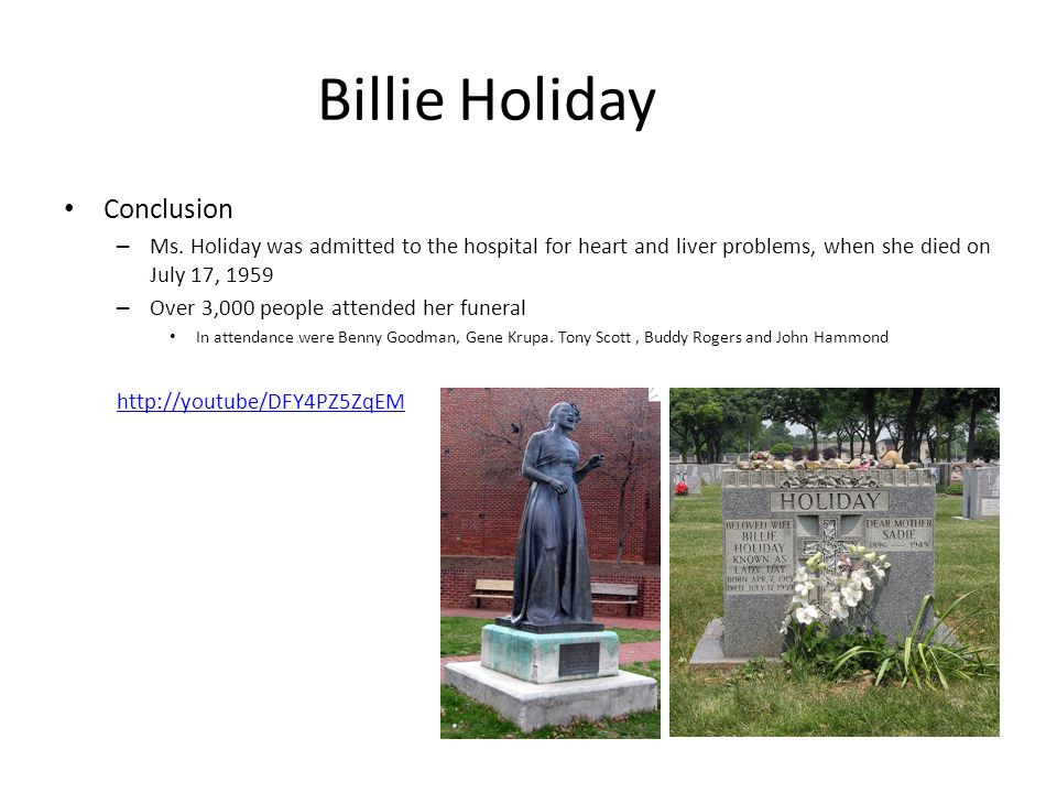 Billie Holiday Conclusion – Ms. Holiday was admitted to the hospital for heart and liver problems, when she died on July 17, 1959 – Over 3,000 people
