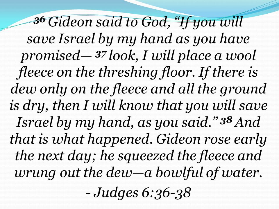 36 Gideon said to God, If you will save Israel by my hand as you have promised— 37 look, I will place a wool fleece on the threshing floor.