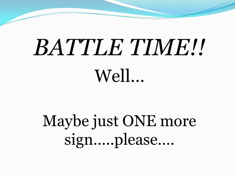BATTLE TIME!! Well… Maybe just ONE more sign…..please….