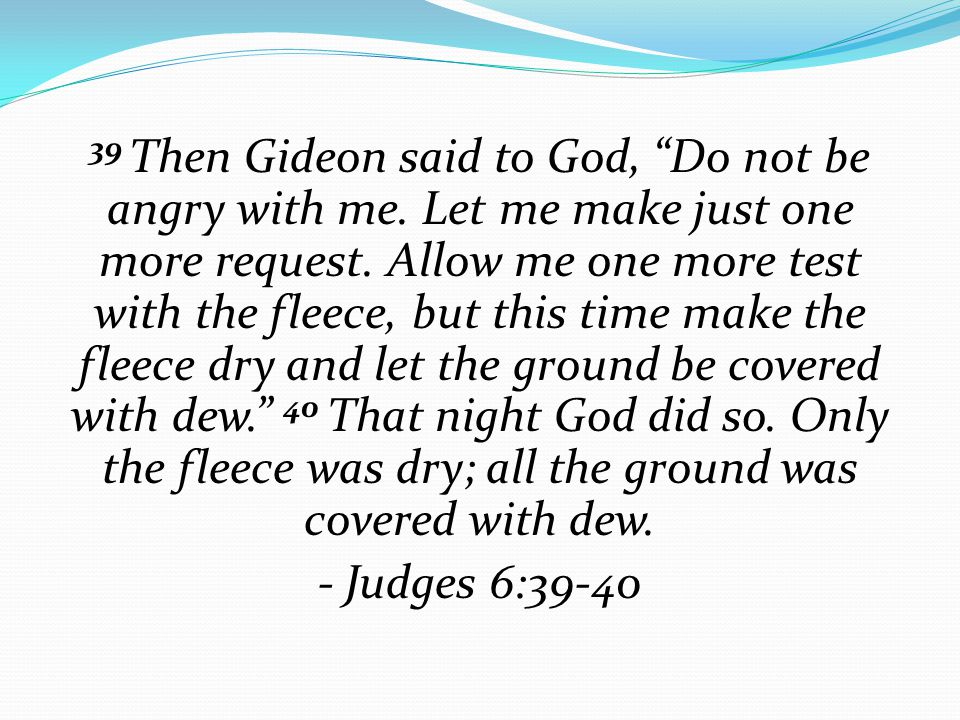 """39 Then Gideon said to God, """"Do not be angry with me. Let me make just one more request. Allow me one more test with the fleece, but this time make th"""