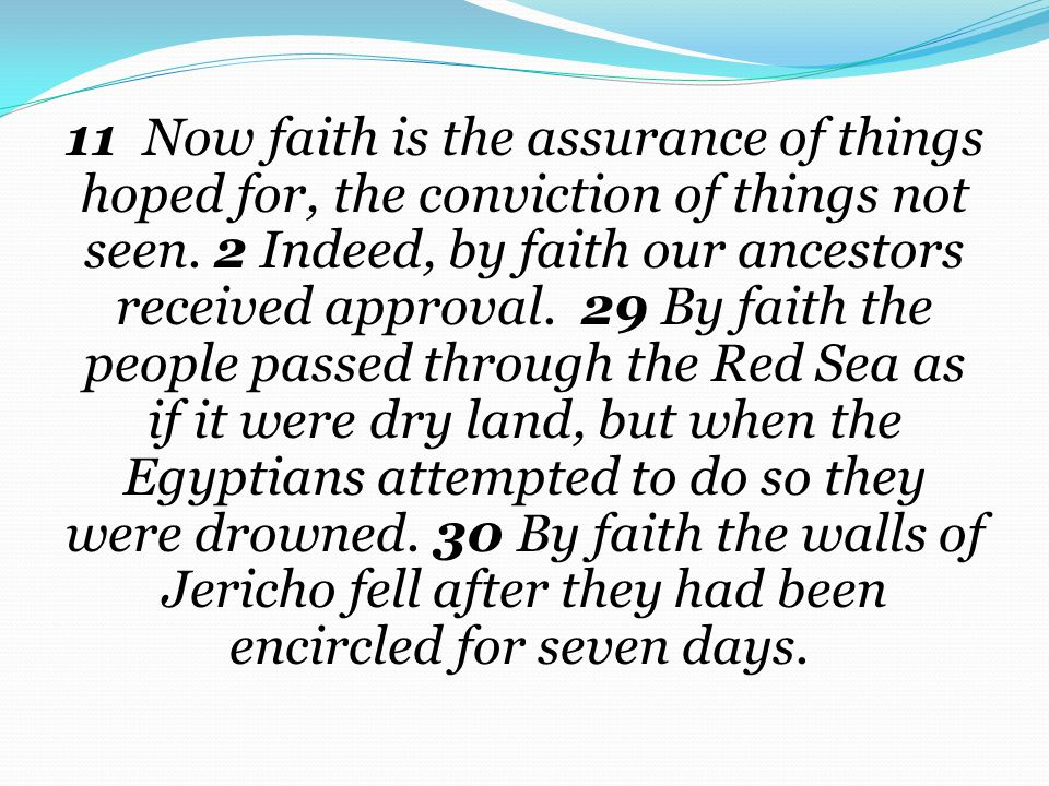 11 Now faith is the assurance of things hoped for, the conviction of things not seen. 2 Indeed, by faith our ancestors received approval. 29 By faith