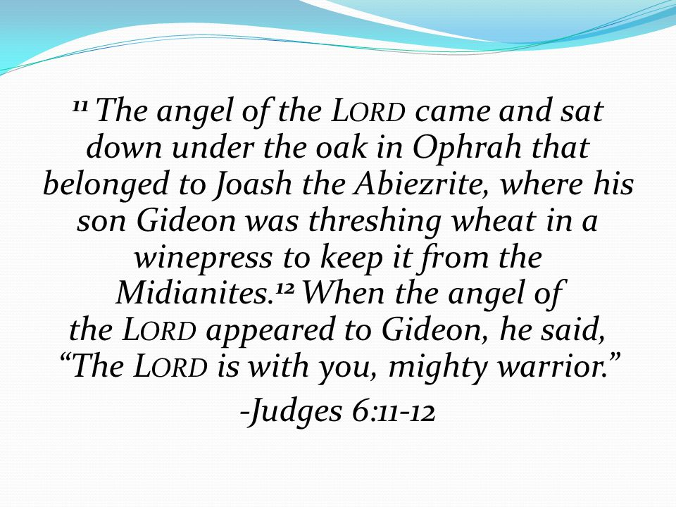 11 The angel of the L ORD came and sat down under the oak in Ophrah that belonged to Joash the Abiezrite, where his son Gideon was threshing wheat in a winepress to keep it from the Midianites.