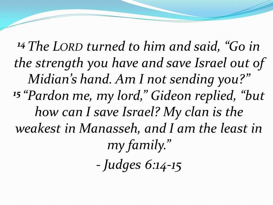 """14 The L ORD turned to him and said, """"Go in the strength you have and save Israel out of Midian's hand. Am I not sending you?"""" 15 """"Pardon me, my lord,"""