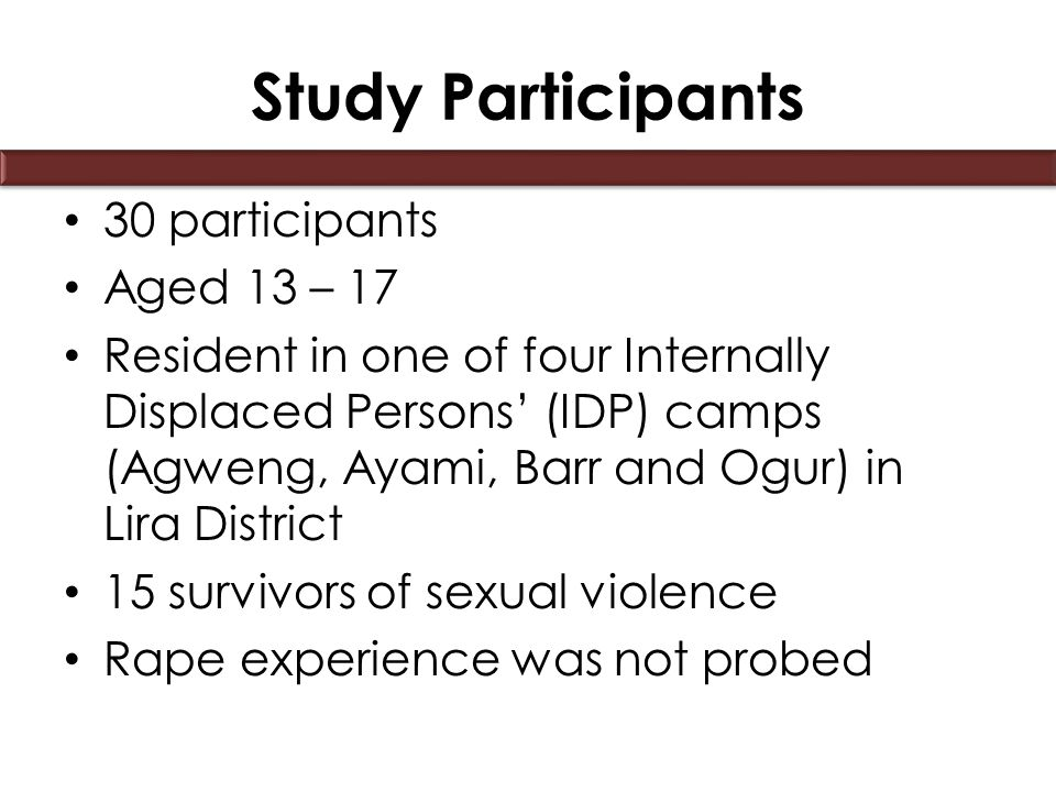Study Participants 30 participants Aged 13 – 17 Resident in one of four Internally Displaced Persons' (IDP) camps (Agweng, Ayami, Barr and Ogur) in Lira District 15 survivors of sexual violence Rape experience was not probed