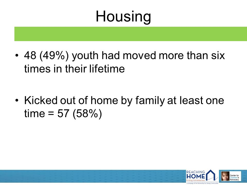 Housing 48 (49%) youth had moved more than six times in their lifetime Kicked out of home by family at least one time = 57 (58%)