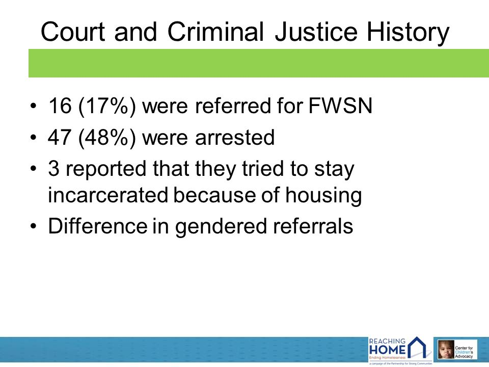 Court and Criminal Justice History 16 (17%) were referred for FWSN 47 (48%) were arrested 3 reported that they tried to stay incarcerated because of housing Difference in gendered referrals