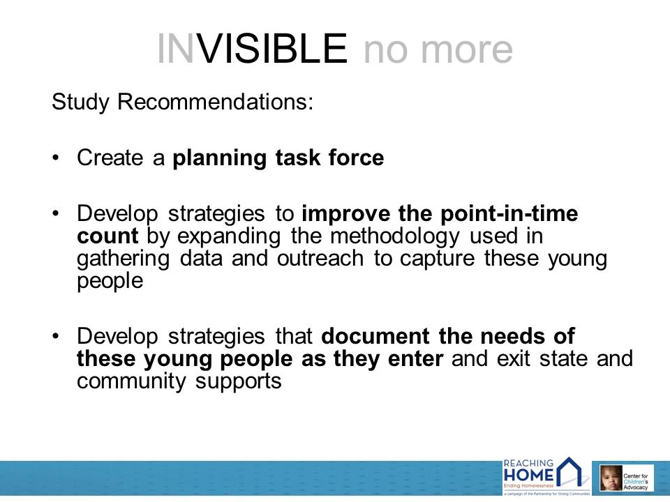 INVISIBLE no more Study Recommendations: Create a planning task force Develop strategies to improve the point-in-time count by expanding the methodology used in gathering data and outreach to capture these young people Develop strategies that document the needs of these young people as they enter and exit state and community supports