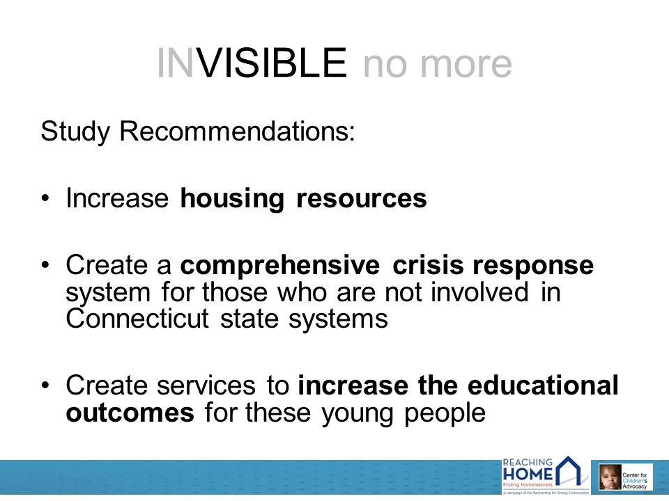 INVISIBLE no more Study Recommendations: Increase housing resources Create a comprehensive crisis response system for those who are not involved in Connecticut state systems Create services to increase the educational outcomes for these young people