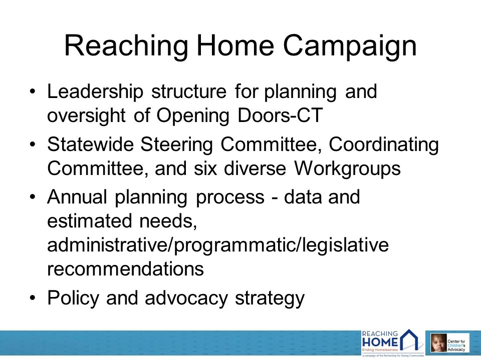 Reaching Home Campaign Leadership structure for planning and oversight of Opening Doors-CT Statewide Steering Committee, Coordinating Committee, and six diverse Workgroups Annual planning process - data and estimated needs, administrative/programmatic/legislative recommendations Policy and advocacy strategy