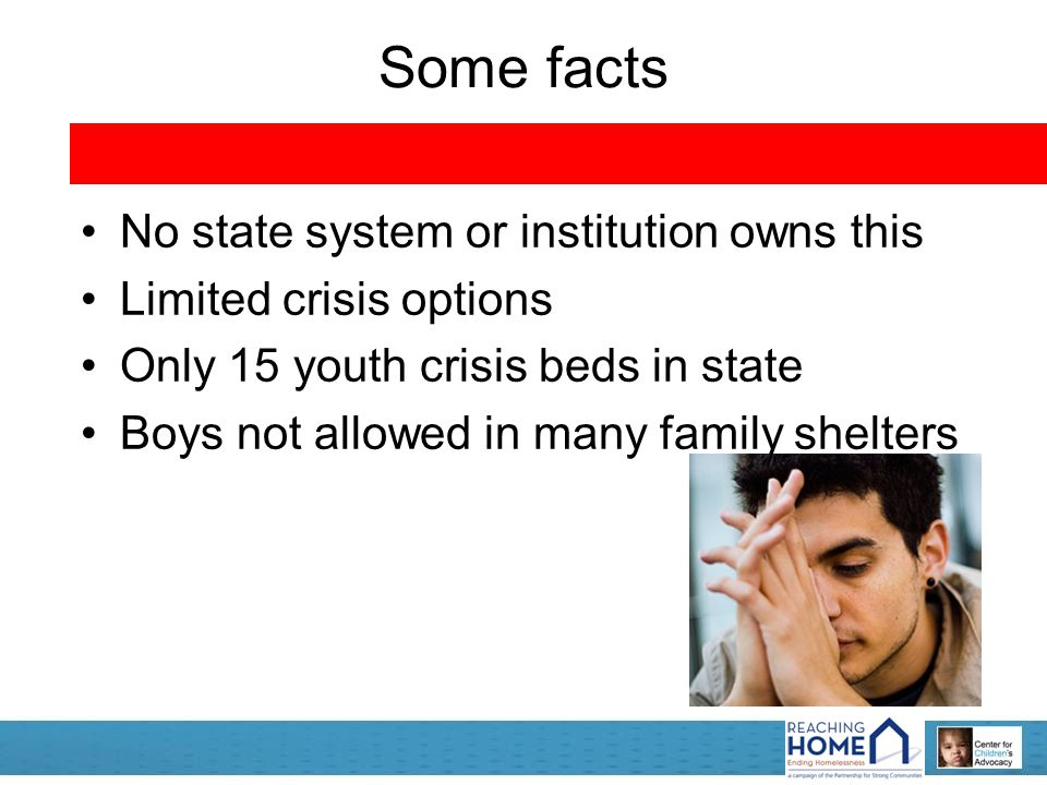 Some facts No state system or institution owns this Limited crisis options Only 15 youth crisis beds in state Boys not allowed in many family shelters
