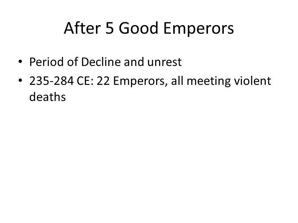 After 5 Good Emperors Period of Decline and unrest 235-284 CE: 22 Emperors, all meeting violent deaths