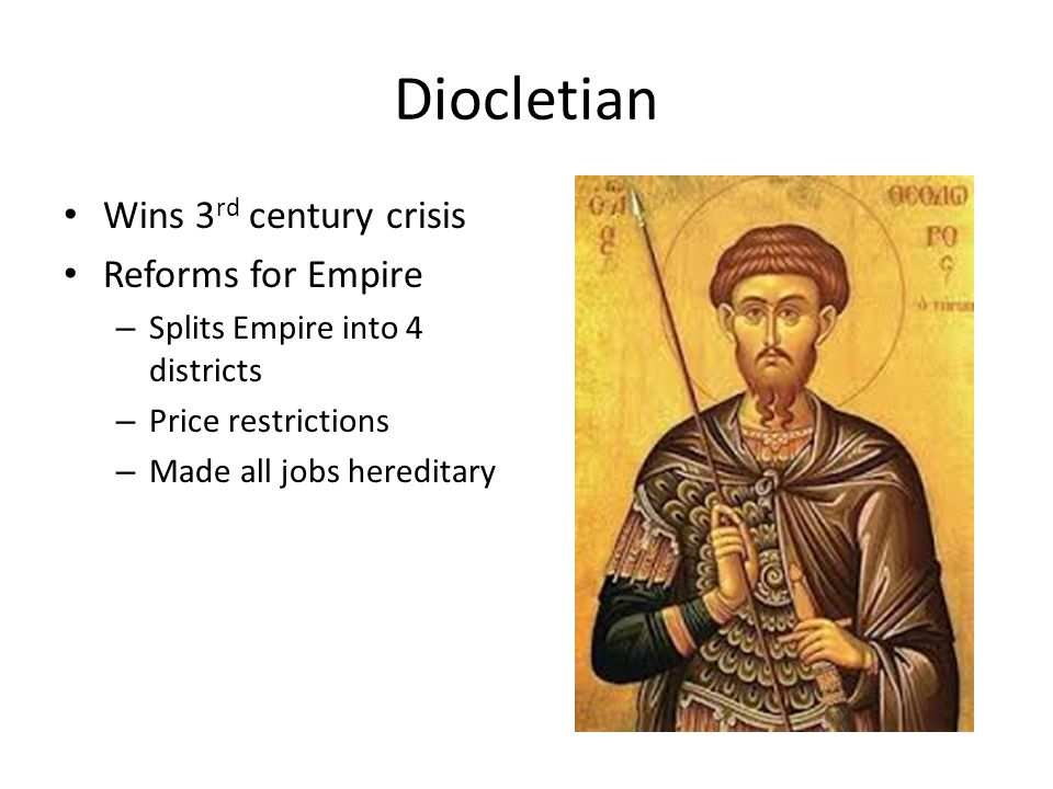 Diocletian Wins 3 rd century crisis Reforms for Empire – Splits Empire into 4 districts – Price restrictions – Made all jobs hereditary