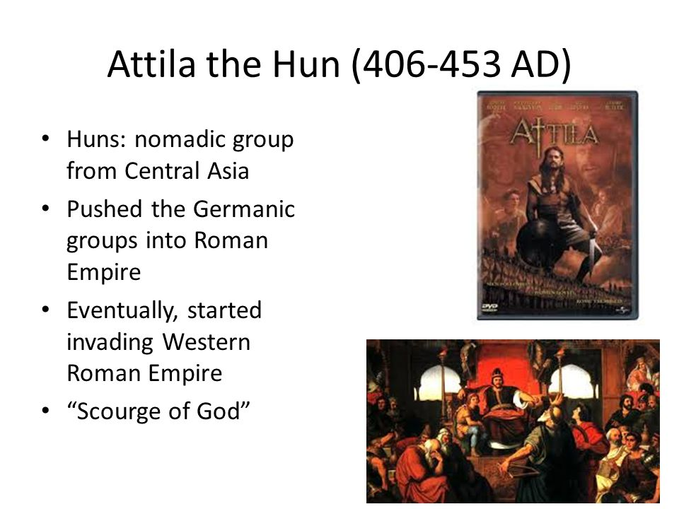 Attila the Hun (406-453 AD) Huns: nomadic group from Central Asia Pushed the Germanic groups into Roman Empire Eventually, started invading Western Roman Empire Scourge of God