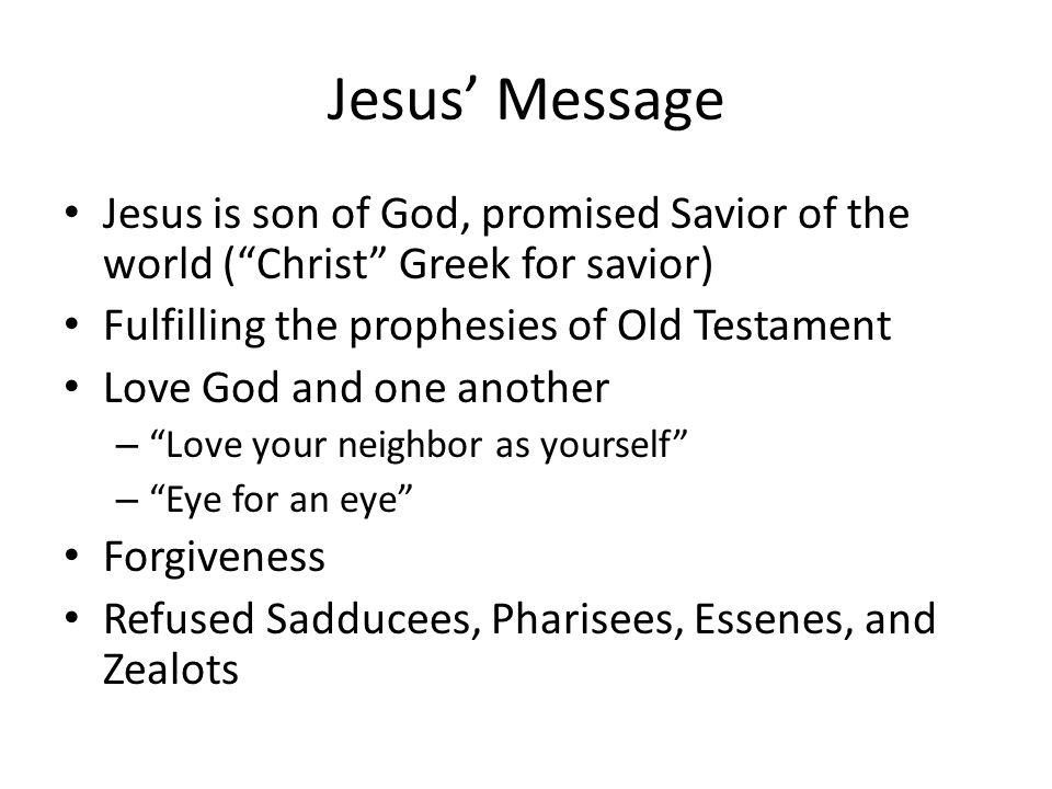 Jesus' Message Jesus is son of God, promised Savior of the world ( Christ Greek for savior) Fulfilling the prophesies of Old Testament Love God and one another – Love your neighbor as yourself – Eye for an eye Forgiveness Refused Sadducees, Pharisees, Essenes, and Zealots