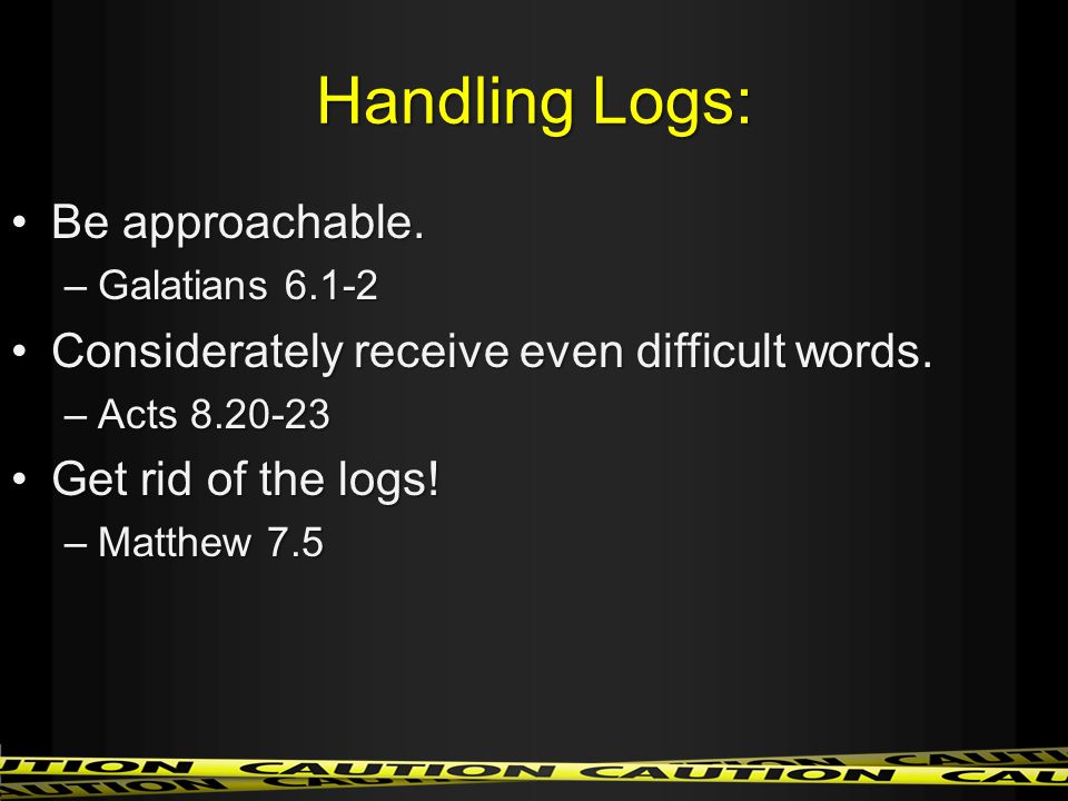 Handling Logs: Be approachable.Be approachable.