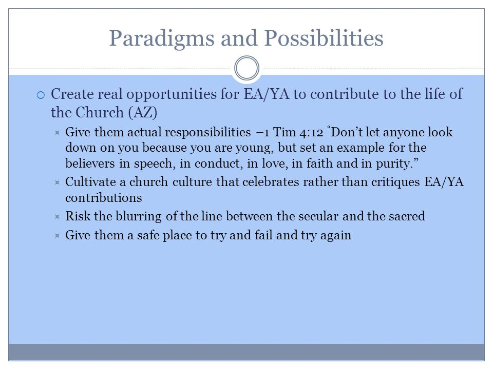 Paradigms and Possibilities  Create real opportunities for EA/YA to contribute to the life of the Church (AZ)  Give them actual responsibilities –1 Tim 4:12 Don't let anyone look down on you because you are young, but set an example for the believers in speech, in conduct, in love, in faith and in purity.  Cultivate a church culture that celebrates rather than critiques EA/YA contributions  Risk the blurring of the line between the secular and the sacred  Give them a safe place to try and fail and try again