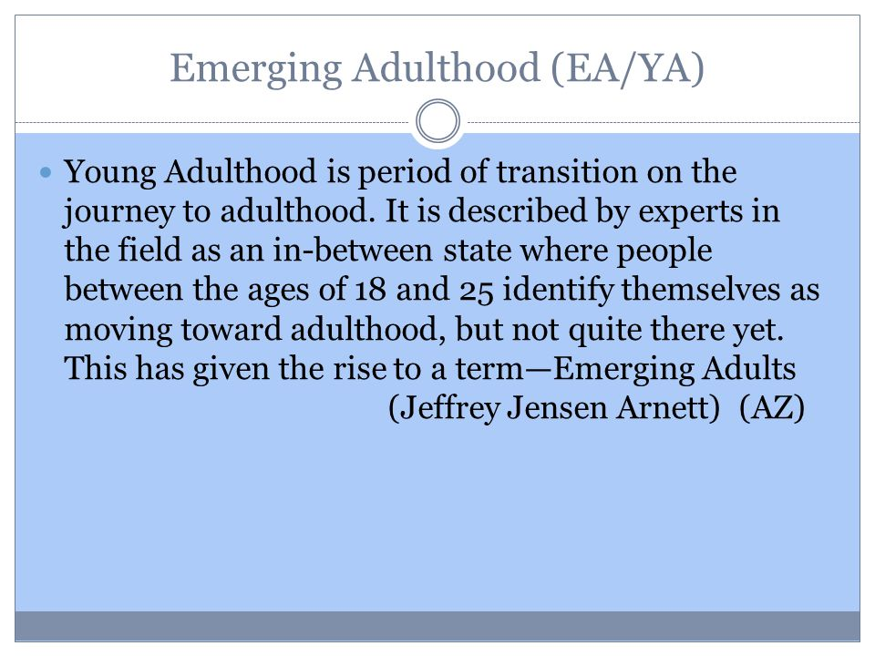 Emerging Adulthood (EA/YA) Young Adulthood is period of transition on the journey to adulthood.