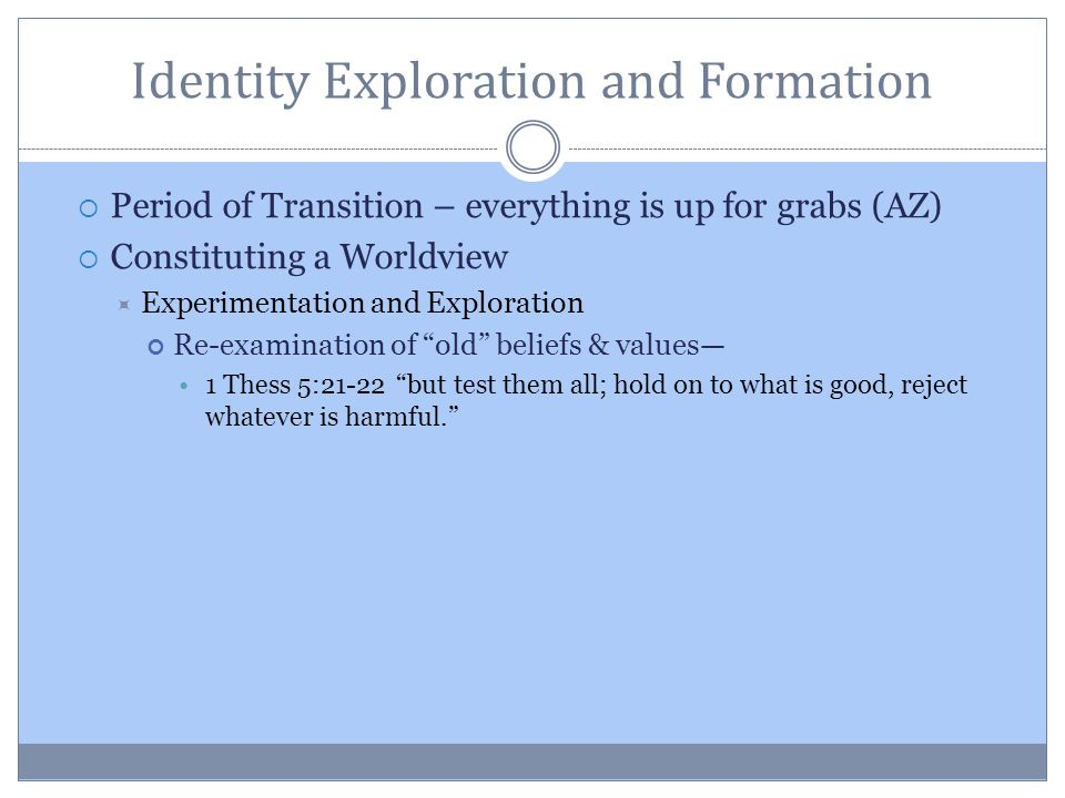 Identity Exploration and Formation  Period of Transition – everything is up for grabs (AZ)  Constituting a Worldview  Experimentation and Exploration Re-examination of old beliefs & values— 1 Thess 5:21-22 but test them all; hold on to what is good, reject whatever is harmful.