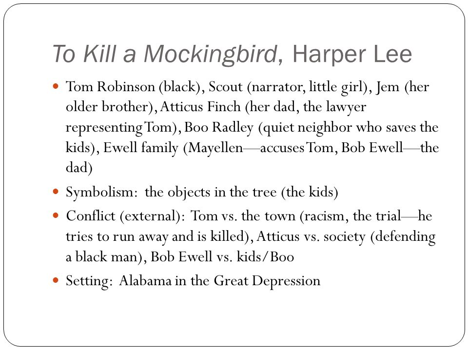 To Kill a Mockingbird, Harper Lee Tom Robinson (black), Scout (narrator, little girl), Jem (her older brother), Atticus Finch (her dad, the lawyer representing Tom), Boo Radley (quiet neighbor who saves the kids), Ewell family (Mayellen—accuses Tom, Bob Ewell—the dad) Symbolism: the objects in the tree (the kids) Conflict (external): Tom vs.