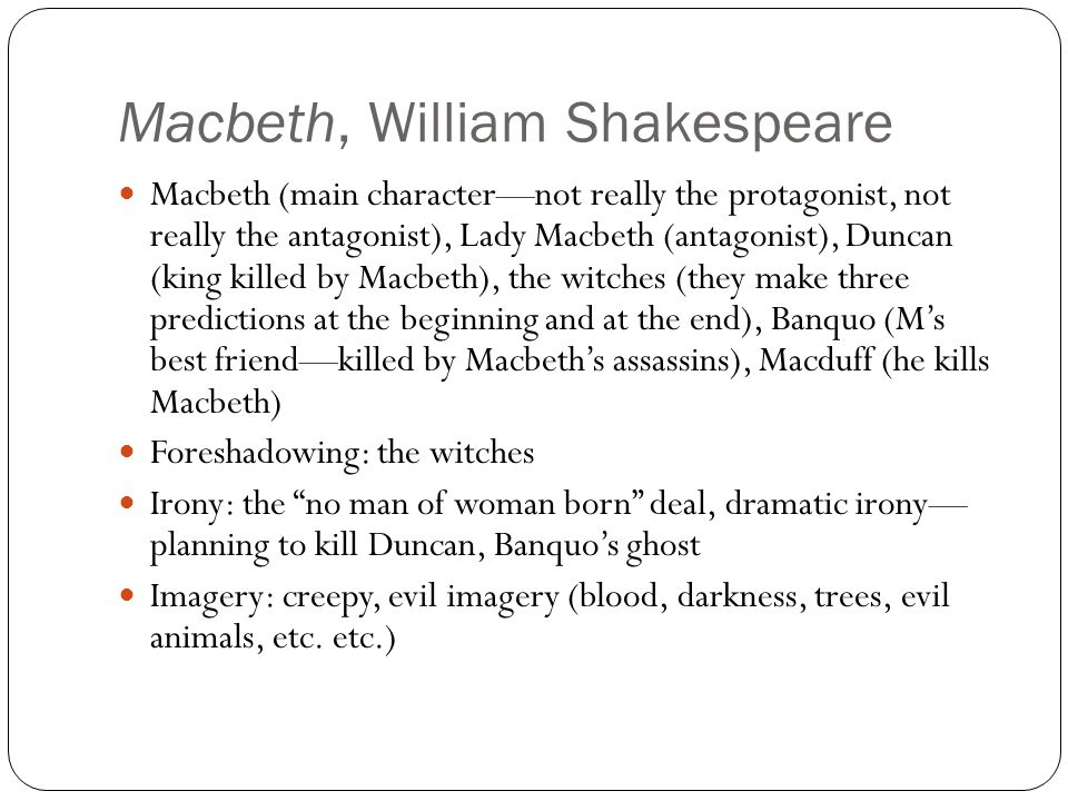 Macbeth, William Shakespeare Macbeth (main character—not really the protagonist, not really the antagonist), Lady Macbeth (antagonist), Duncan (king killed by Macbeth), the witches (they make three predictions at the beginning and at the end), Banquo (M's best friend—killed by Macbeth's assassins), Macduff (he kills Macbeth) Foreshadowing: the witches Irony: the no man of woman born deal, dramatic irony— planning to kill Duncan, Banquo's ghost Imagery: creepy, evil imagery (blood, darkness, trees, evil animals, etc.