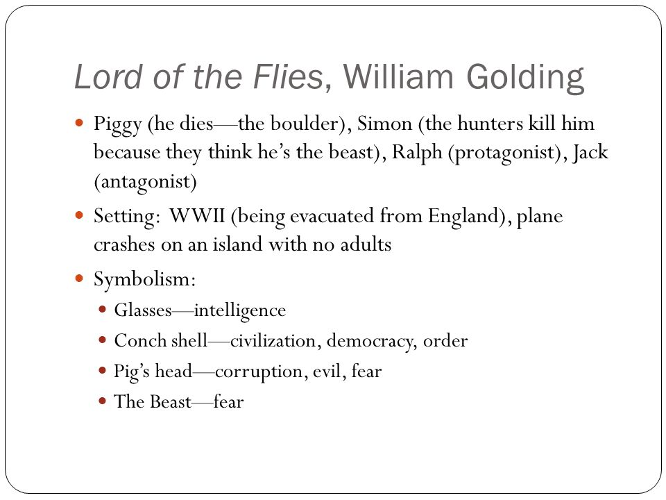 Lord of the Flies, William Golding Piggy (he dies—the boulder), Simon (the hunters kill him because they think he's the beast), Ralph (protagonist), Jack (antagonist) Setting: WWII (being evacuated from England), plane crashes on an island with no adults Symbolism: Glasses—intelligence Conch shell—civilization, democracy, order Pig's head—corruption, evil, fear The Beast—fear