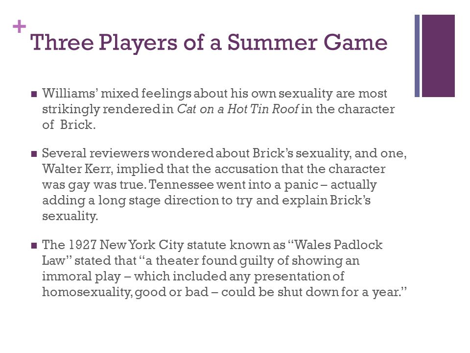 + Three Players of a Summer Game Williams' mixed feelings about his own sexuality are most strikingly rendered in Cat on a Hot Tin Roof in the character of Brick.