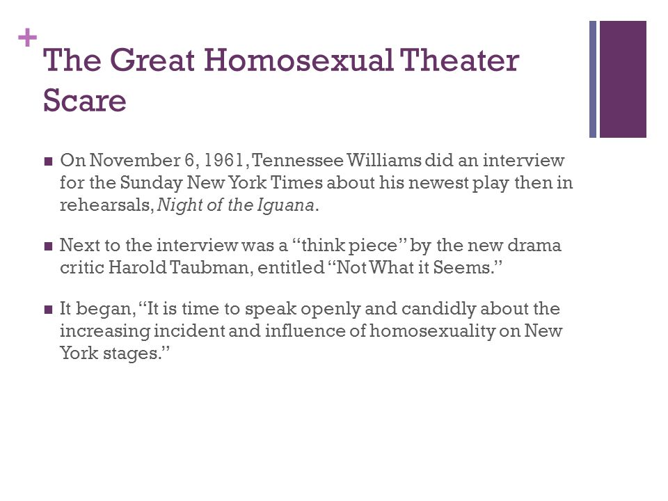 + The Great Homosexual Theater Scare On November 6, 1961, Tennessee Williams did an interview for the Sunday New York Times about his newest play then in rehearsals, Night of the Iguana.