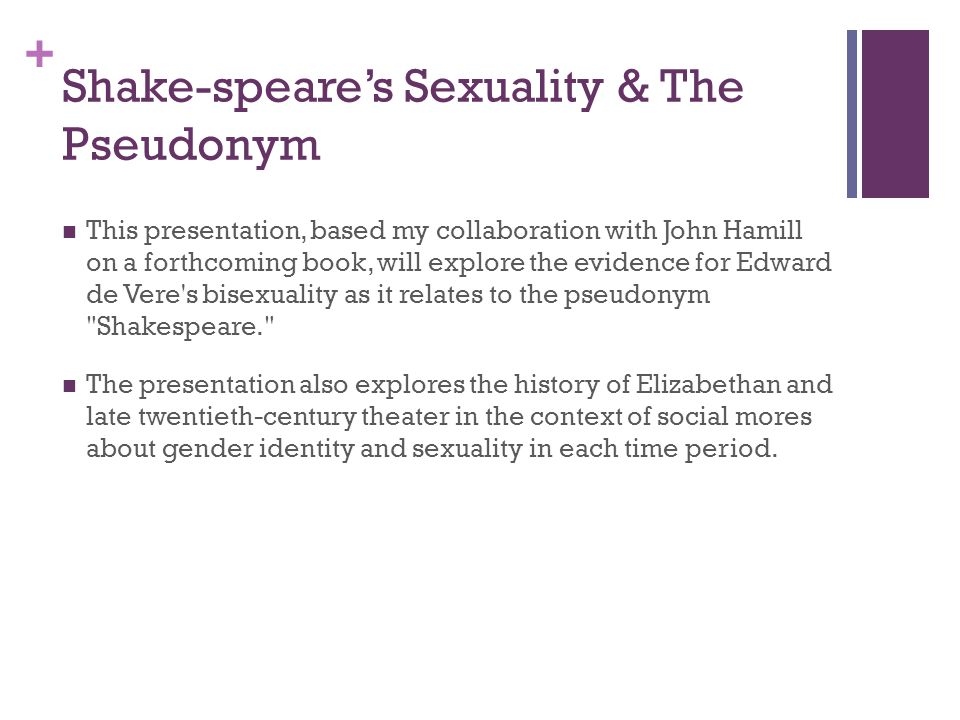 + Shake-speare's Sexuality & The Pseudonym This presentation, based my collaboration with John Hamill on a forthcoming book, will explore the evidence for Edward de Vere s bisexuality as it relates to the pseudonym Shakespeare. The presentation also explores the history of Elizabethan and late twentieth-century theater in the context of social mores about gender identity and sexuality in each time period.