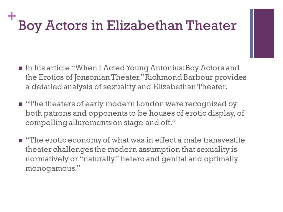 + Boy Actors in Elizabethan Theater In his article When I Acted Young Antonius: Boy Actors and the Erotics of Jonsonian Theater, Richmond Barbour provides a detailed analysis of sexuality and Elizabethan Theater.