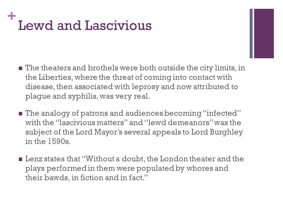 + Lewd and Lascivious The theaters and brothels were both outside the city limits, in the Liberties, where the threat of coming into contact with disease, then associated with leprosy and now attributed to plague and syphilis, was very real.