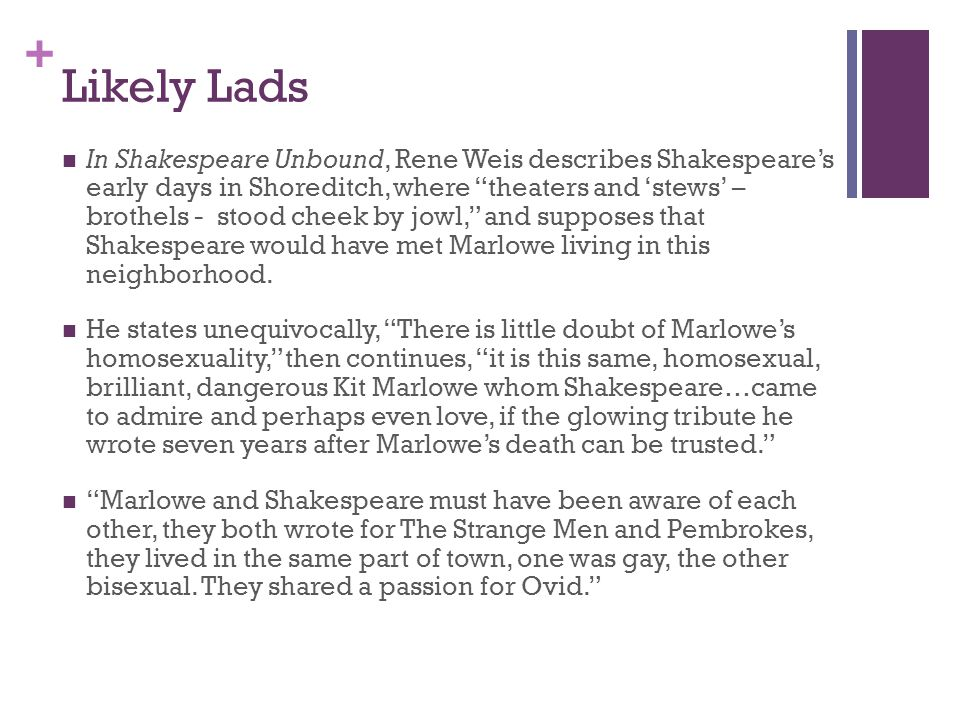 + Likely Lads In Shakespeare Unbound, Rene Weis describes Shakespeare's early days in Shoreditch, where theaters and 'stews' – brothels - stood cheek by jowl, and supposes that Shakespeare would have met Marlowe living in this neighborhood.