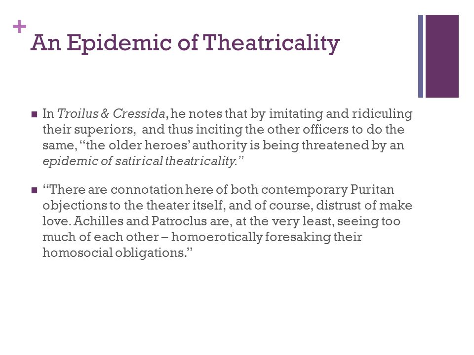 + An Epidemic of Theatricality In Troilus & Cressida, he notes that by imitating and ridiculing their superiors, and thus inciting the other officers to do the same, the older heroes' authority is being threatened by an epidemic of satirical theatricality. There are connotation here of both contemporary Puritan objections to the theater itself, and of course, distrust of make love.