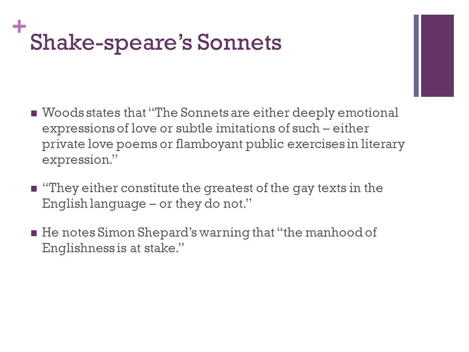 + Shake-speare's Sonnets Woods states that The Sonnets are either deeply emotional expressions of love or subtle imitations of such – either private love poems or flamboyant public exercises in literary expression. They either constitute the greatest of the gay texts in the English language – or they do not. He notes Simon Shepard's warning that the manhood of Englishness is at stake.