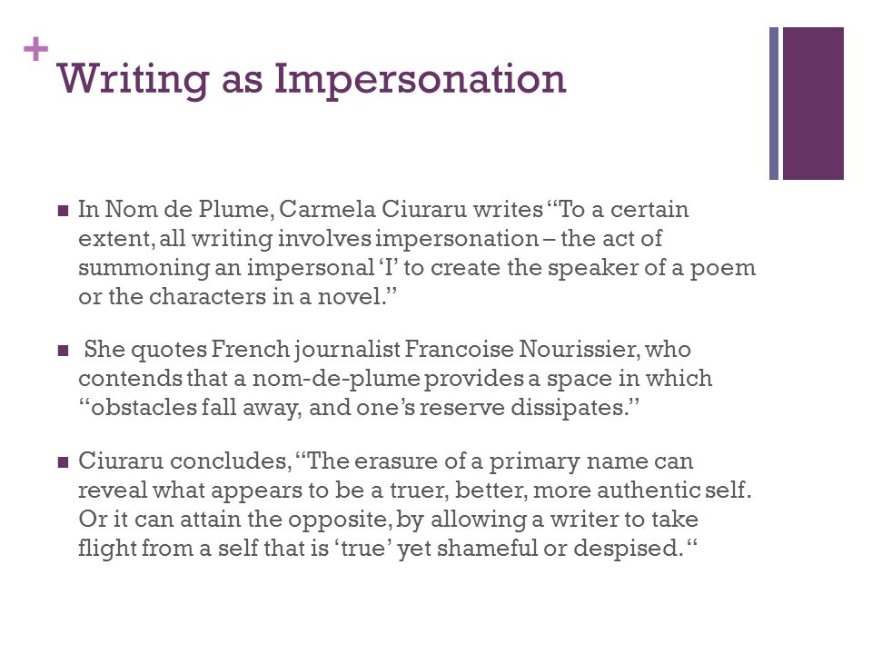 + Writing as Impersonation In Nom de Plume, Carmela Ciuraru writes To a certain extent, all writing involves impersonation – the act of summoning an impersonal 'I' to create the speaker of a poem or the characters in a novel. She quotes French journalist Francoise Nourissier, who contends that a nom-de-plume provides a space in which obstacles fall away, and one's reserve dissipates. Ciuraru concludes, The erasure of a primary name can reveal what appears to be a truer, better, more authentic self.