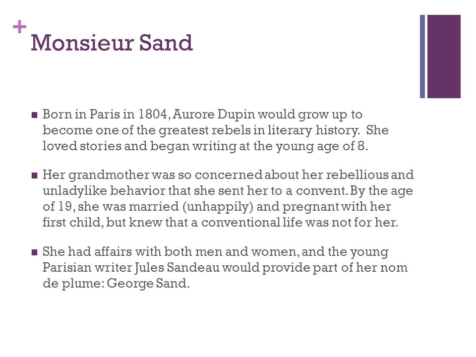 + Monsieur Sand Born in Paris in 1804, Aurore Dupin would grow up to become one of the greatest rebels in literary history.