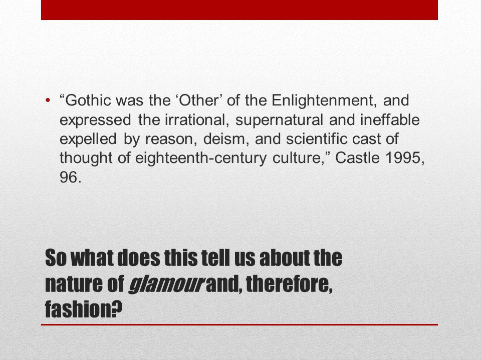 "So what does this tell us about the nature of glamour and, therefore, fashion? ""Gothic was the 'Other' of the Enlightenment, and expressed the irratio"