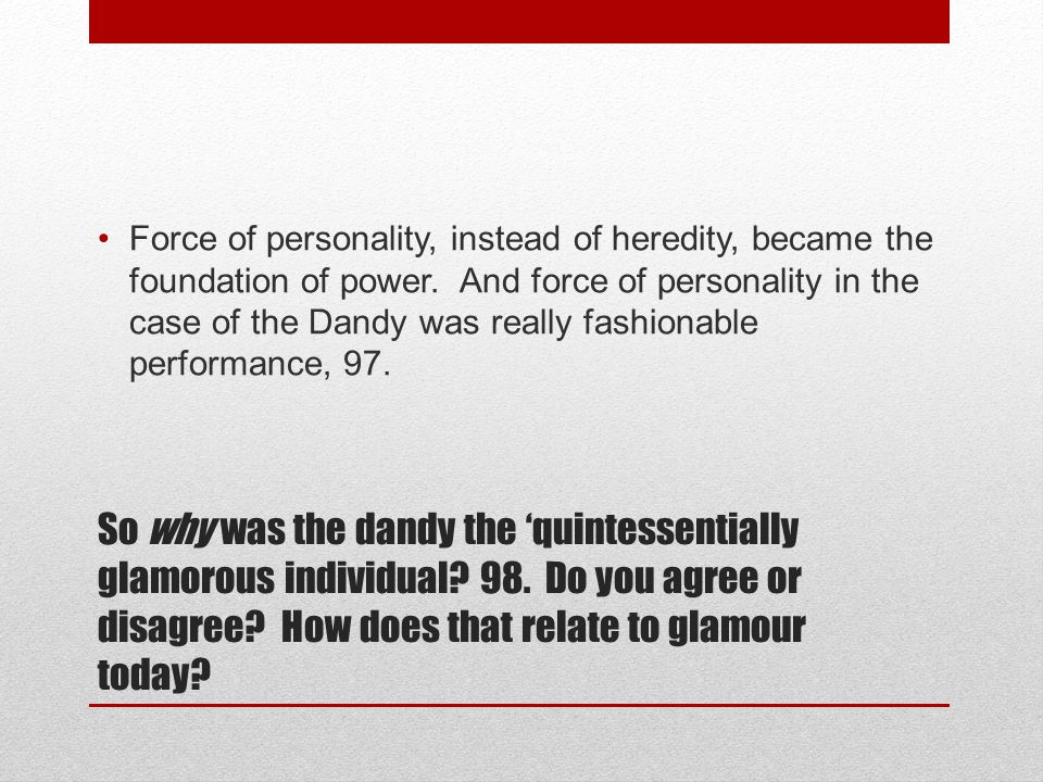 So why was the dandy the 'quintessentially glamorous individual? 98. Do you agree or disagree? How does that relate to glamour today? Force of persona