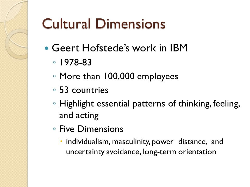 Cultural Dimensions Geert Hofstede's work in IBM ◦ 1978-83 ◦ More than 100,000 employees ◦ 53 countries ◦ Highlight essential patterns of thinking, fe