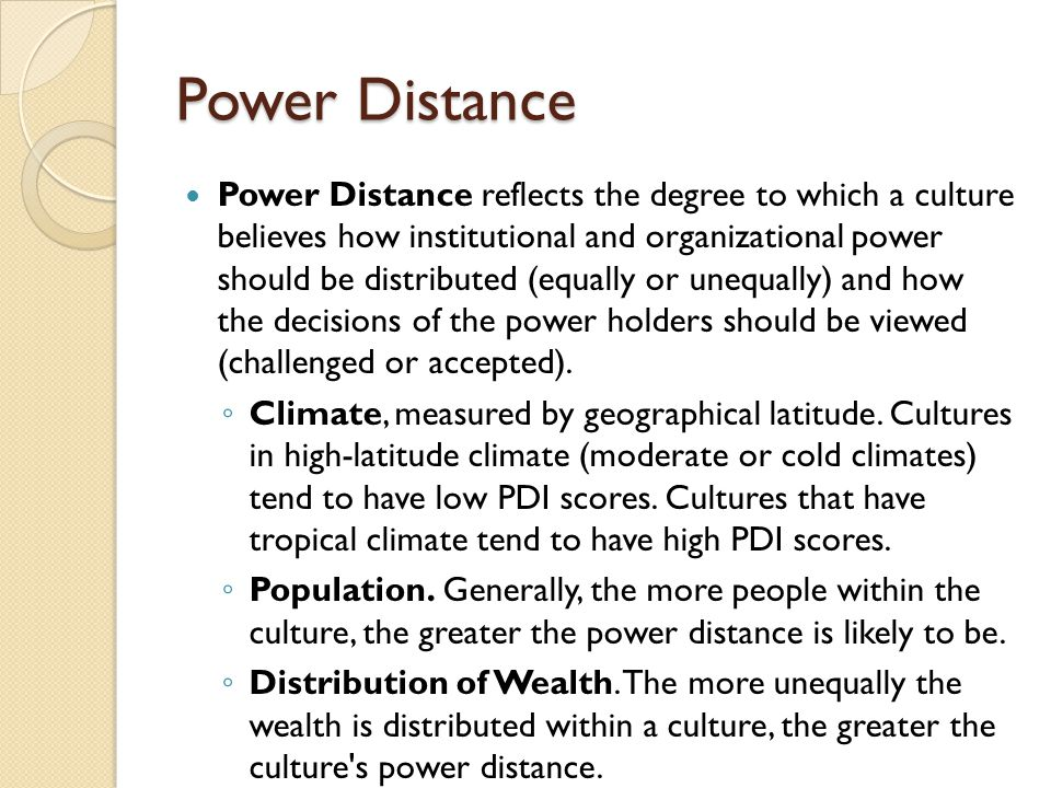Power Distance Power Distance reflects the degree to which a culture believes how institutional and organizational power should be distributed (equally or unequally) and how the decisions of the power holders should be viewed (challenged or accepted).