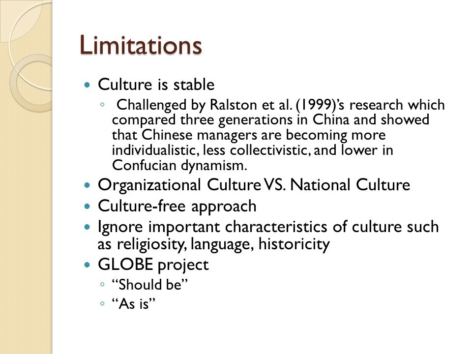 Limitations Culture is stable ◦ Challenged by Ralston et al. (1999)'s research which compared three generations in China and showed that Chinese manag
