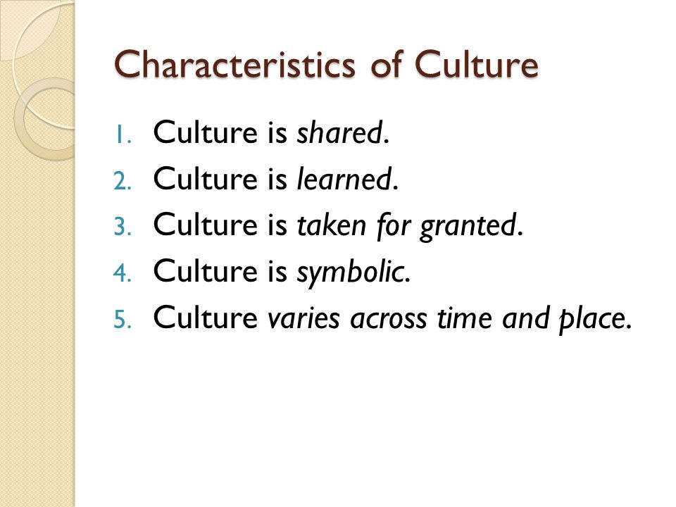 Characteristics of Culture 1. Culture is shared. 2.
