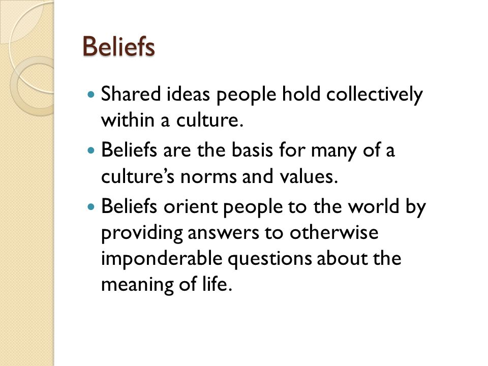 Beliefs Shared ideas people hold collectively within a culture.