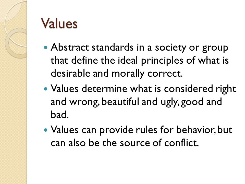 Values Abstract standards in a society or group that define the ideal principles of what is desirable and morally correct. Values determine what is co