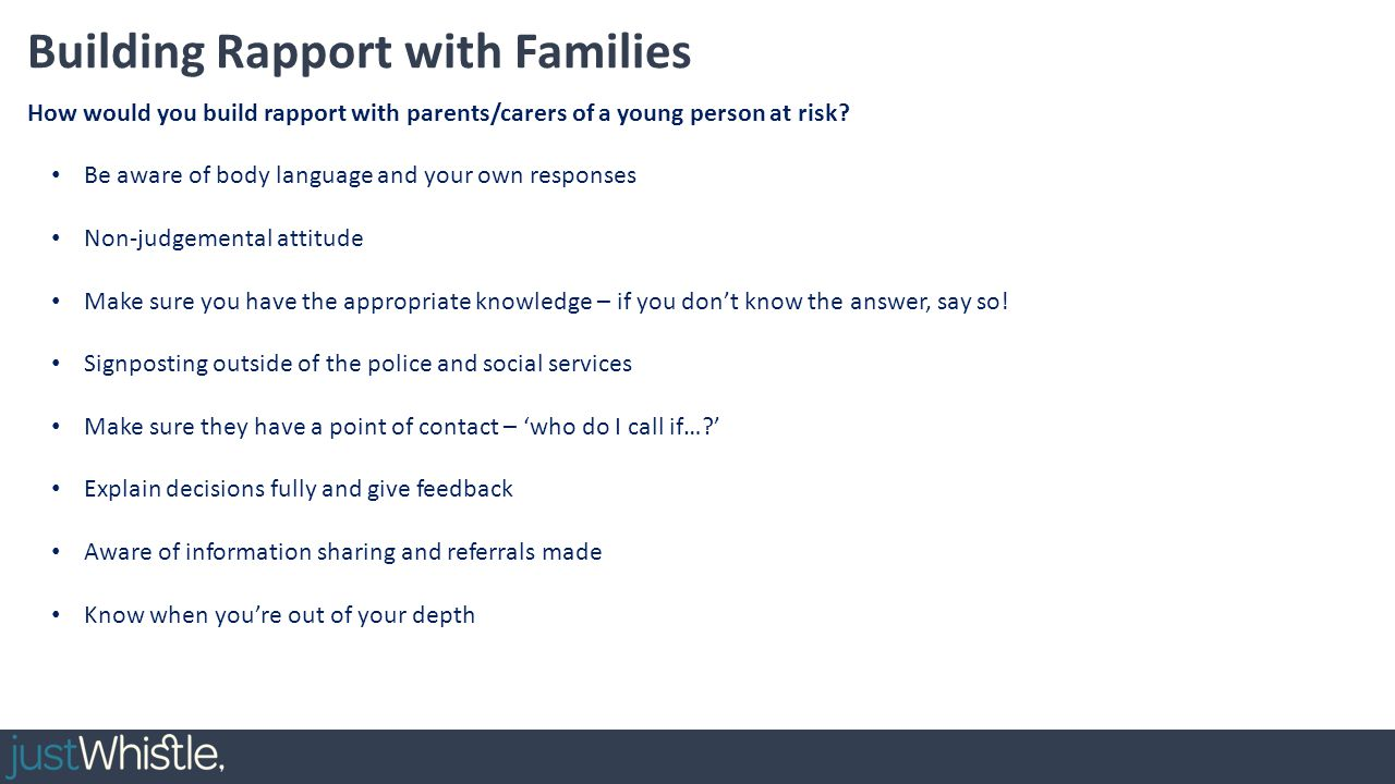 Building Rapport with Families Be aware of body language and your own responses Non-judgemental attitude Make sure you have the appropriate knowledge